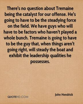 John Hendrick  - There's no question about Tremaine being the catalyst for our offense. He's going to have to be the steadying force on the field. We have guys who will have to be factors who haven't played a whole bunch. Tremaine is going to have to be the guy that, when things aren't going right, will steady the boat and exhibit the leadership qualities he possesses.