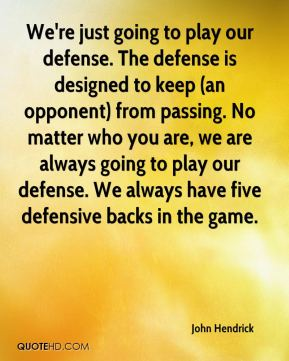 John Hendrick  - We're just going to play our defense. The defense is designed to keep (an opponent) from passing. No matter who you are, we are always going to play our defense. We always have five defensive backs in the game.