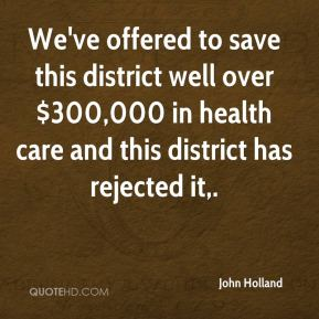 John Holland  - We've offered to save this district well over $300,000 in health care and this district has rejected it.