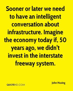 John Husing  - Sooner or later we need to have an intelligent conversation about infrastructure. Imagine the economy today if, 50 years ago, we didn't invest in the interstate freeway system.