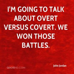 I'm going to talk about overt versus covert. We won those battles.