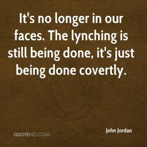 John Jordan  - It's no longer in our faces. The lynching is still being done, it's just being done covertly.