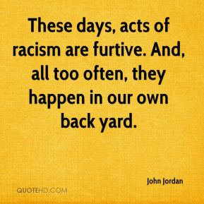 John Jordan  - These days, acts of racism are furtive. And, all too often, they happen in our own back yard.