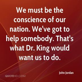 We must be the conscience of our nation. We've got to help somebody. That's what Dr. King would want us to do.