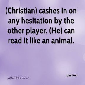 (Christian) cashes in on any hesitation by the other player. (He) can read it like an animal.