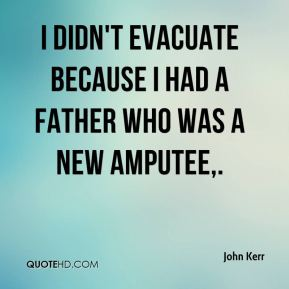 I didn't evacuate because I had a father who was a new amputee.