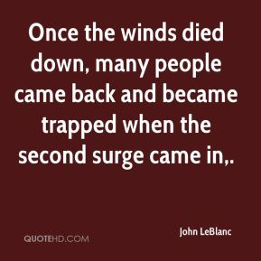John LeBlanc  - Once the winds died down, many people came back and became trapped when the second surge came in.