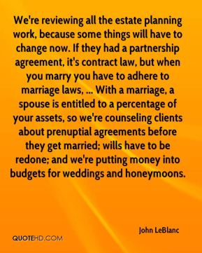 John LeBlanc  - We're reviewing all the estate planning work, because some things will have to change now. If they had a partnership agreement, it's contract law, but when you marry you have to adhere to marriage laws, ... With a marriage, a spouse is entitled to a percentage of your assets, so we're counseling clients about prenuptial agreements before they get married; wills have to be redone; and we're putting money into budgets for weddings and honeymoons.