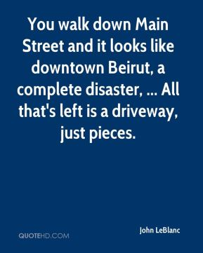 John LeBlanc  - You walk down Main Street and it looks like downtown Beirut, a complete disaster, ... All that's left is a driveway, just pieces.