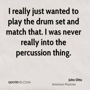 John Otto - I really just wanted to play the drum set and match that. I was never really into the percussion thing.