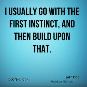 I usually go with the first instinct, and then build upon that.