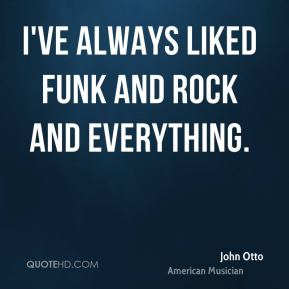I've always liked funk and rock and everything.