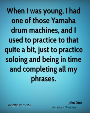 John Otto - When I was young, I had one of those Yamaha drum machines, and I used to practice to that quite a bit, just to practice soloing and being in time and completing all my phrases.