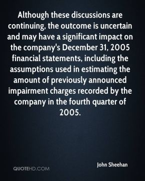 John Sheehan  - Although these discussions are continuing, the outcome is uncertain and may have a significant impact on the company's December 31, 2005 financial statements, including the assumptions used in estimating the amount of previously announced impairment charges recorded by the company in the fourth quarter of 2005.