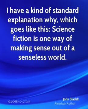 I have a kind of standard explanation why, which goes like this: Science fiction is one way of making sense out of a senseless world.