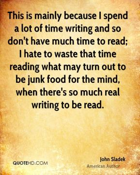 This is mainly because I spend a lot of time writing and so don't have much time to read; I hate to waste that time reading what may turn out to be junk food for the mind, when there's so much real writing to be read.