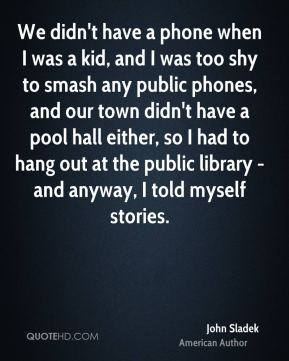 We didn't have a phone when I was a kid, and I was too shy to smash any public phones, and our town didn't have a pool hall either, so I had to hang out at the public library - and anyway, I told myself stories.