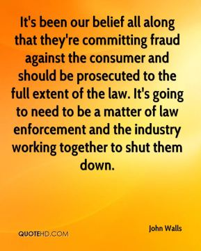 John Walls  - It's been our belief all along that they're committing fraud against the consumer and should be prosecuted to the full extent of the law. It's going to need to be a matter of law enforcement and the industry working together to shut them down.