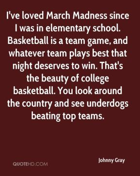 Johnny Gray  - I've loved March Madness since I was in elementary school. Basketball is a team game, and whatever team plays best that night deserves to win. That's the beauty of college basketball. You look around the country and see underdogs beating top teams.