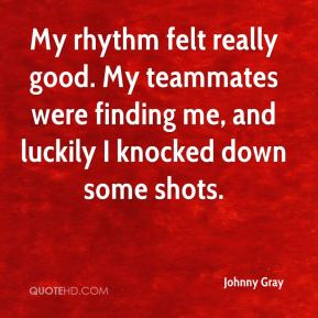 Johnny Gray  - My rhythm felt really good. My teammates were finding me, and luckily I knocked down some shots.