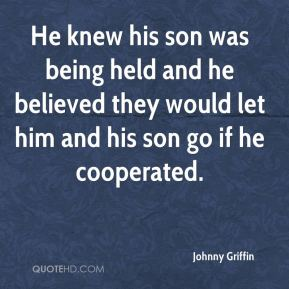 He knew his son was being held and he believed they would let him and his son go if he cooperated.