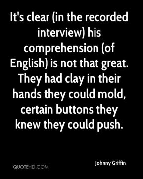 It's clear (in the recorded interview) his comprehension (of English) is not that great. They had clay in their hands they could mold, certain buttons they knew they could push.