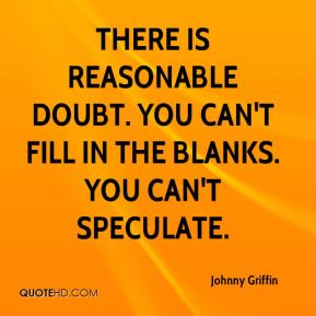 There is reasonable doubt. You can't fill in the blanks. You can't speculate.