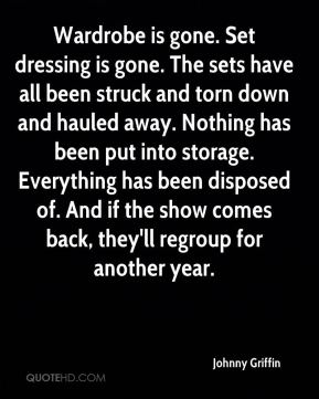 Johnny Griffin  - Wardrobe is gone. Set dressing is gone. The sets have all been struck and torn down and hauled away. Nothing has been put into storage. Everything has been disposed of. And if the show comes back, they'll regroup for another year.