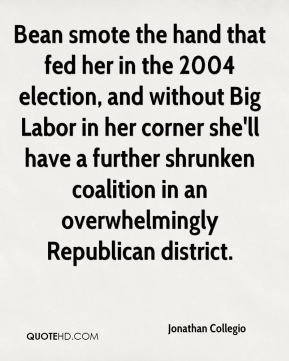 Jonathan Collegio  - Bean smote the hand that fed her in the 2004 election, and without Big Labor in her corner she'll have a further shrunken coalition in an overwhelmingly Republican district.