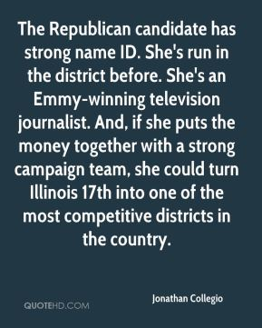 Jonathan Collegio  - The Republican candidate has strong name ID. She's run in the district before. She's an Emmy-winning television journalist. And, if she puts the money together with a strong campaign team, she could turn Illinois 17th into one of the most competitive districts in the country.