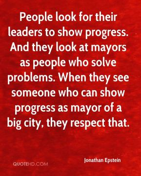 Jonathan Epstein  - People look for their leaders to show progress. And they look at mayors as people who solve problems. When they see someone who can show progress as mayor of a big city, they respect that.