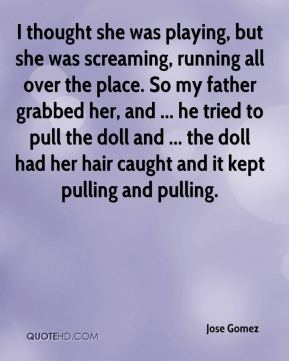 Jose Gomez  - I thought she was playing, but she was screaming, running all over the place. So my father grabbed her, and ... he tried to pull the doll and ... the doll had her hair caught and it kept pulling and pulling.