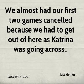 We almost had our first two games cancelled because we had to get out of here as Katrina was going across.