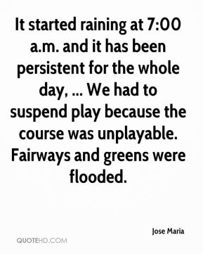 Jose Maria  - It started raining at 7:00 a.m. and it has been persistent for the whole day, ... We had to suspend play because the course was unplayable. Fairways and greens were flooded.