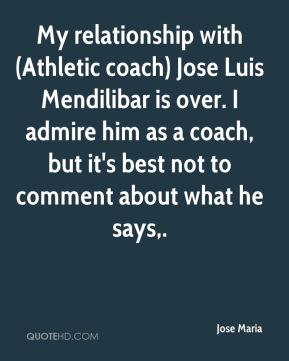 My relationship with (Athletic coach) Jose Luis Mendilibar is over. I admire him as a coach, but it's best not to comment about what he says.