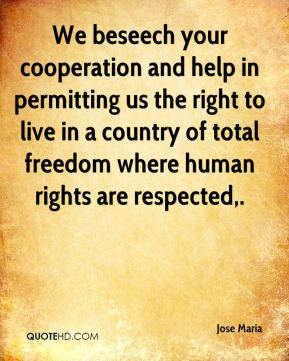 We beseech your cooperation and help in permitting us the right to live in a country of total freedom where human rights are respected.