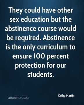 Kathy Martin  - They could have other sex education but the abstinence course would be required. Abstinence is the only curriculum to ensure 100 percent protection for our students.