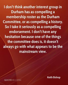 I don't think another interest group in Durham has as compelling a membership roster as the Durham Committee, or as compelling a history. So I take it seriously as a compelling endorsement. I don't have any hesitation because one of the things the committee does is, it doesn't always go with what appears to be the mainstream view.