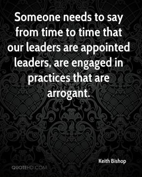 Someone needs to say from time to time that our leaders are appointed leaders, are engaged in practices that are arrogant.