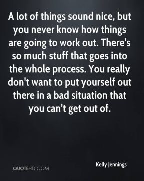 Kelly Jennings  - A lot of things sound nice, but you never know how things are going to work out. There's so much stuff that goes into the whole process. You really don't want to put yourself out there in a bad situation that you can't get out of.