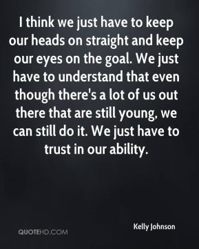 I think we just have to keep our heads on straight and keep our eyes on the goal. We just have to understand that even though there's a lot of us out there that are still young, we can still do it. We just have to trust in our ability.