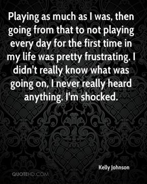 Playing as much as I was, then going from that to not playing every day for the first time in my life was pretty frustrating. I didn't really know what was going on, I never really heard anything. I'm shocked.