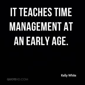 Kelly White  - It teaches time management at an early age.