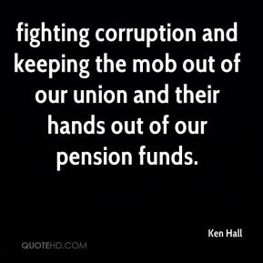 Ken Hall  - fighting corruption and keeping the mob out of our union and their hands out of our pension funds.