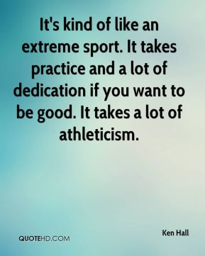 Ken Hall  - It's kind of like an extreme sport. It takes practice and a lot of dedication if you want to be good. It takes a lot of athleticism.