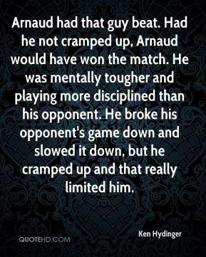 Ken Hydinger  - Arnaud had that guy beat. Had he not cramped up, Arnaud would have won the match. He was mentally tougher and playing more disciplined than his opponent. He broke his opponent's game down and slowed it down, but he cramped up and that really limited him.