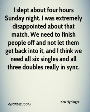 I slept about four hours Sunday night. I was extremely disappointed about that match. We need to finish people off and not let them get back into it, and I think we need all six singles and all three doubles really in sync.