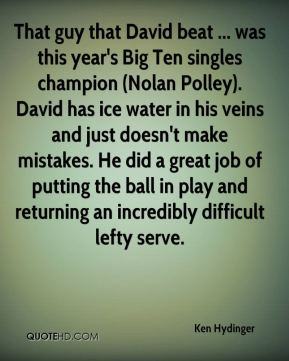Ken Hydinger  - That guy that David beat ... was this year's Big Ten singles champion (Nolan Polley). David has ice water in his veins and just doesn't make mistakes. He did a great job of putting the ball in play and returning an incredibly difficult lefty serve.