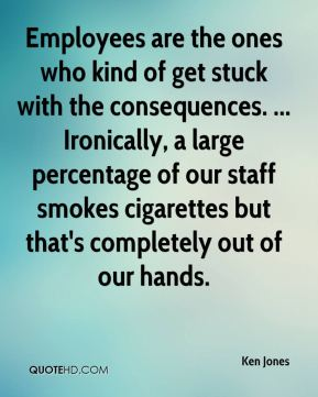 Ken Jones  - Employees are the ones who kind of get stuck with the consequences. ... Ironically, a large percentage of our staff smokes cigarettes but that's completely out of our hands.