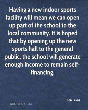 Ken Lewis  - Having a new indoor sports facility will mean we can open up part of the school to the local community. It is hoped that by opening up the new sports hall to the general public, the school will generate enough income to remain self-financing.